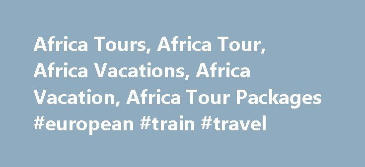 Africa Tours, Africa Tour, Africa Vacations, Africa Vacation, Africa Tour Packages #european #train #travel http://travel.nef2.com/africa-tours-africa-tour-africa-vacations-africa-vacation-africa-tour-packages-european-train-travel/  #travel africa #Africa Vacations From the intriguing cultures of Egypt and Morocco to the wildlife preserves of Botswana, Kenya and Tanzania, our Africa tours promise an unforgettable experience. In a foreign land, it helps to have the services of a qualified…