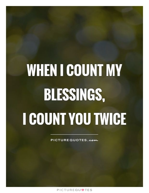 When I count my blessings, I count you twice. Picture Quotes.