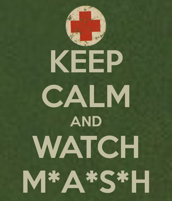 KEEP CALM AND WATCH M*A*S*H...I can just hear the theme music now! ;)