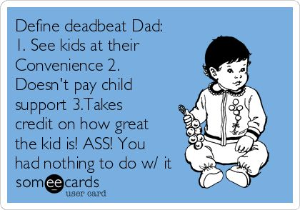 Define deadbeat Dad: 1. See kids at their Convenience 2. Doesn't pay child support 3.Takes credit on how great the kid is! ASS! You had nothing to do w/ it