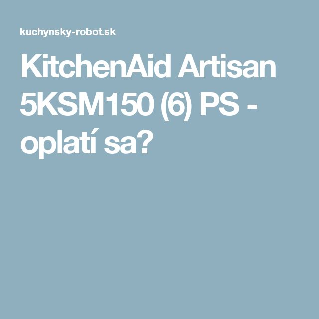 KitchenAid Artisan 5KSM150 (6) PS - oplatí sa?