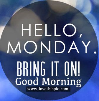 Hello Monday, Bring it On! Good Morning