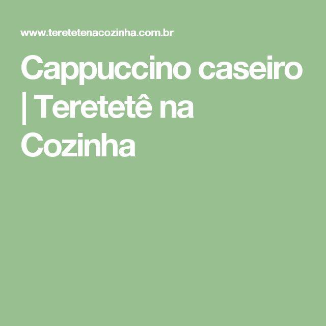 Cappuccino caseiro   Teretetê na Cozinha