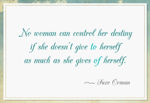"""No woman can control her destiny if she doesn't give TO herself as much as she gives OF herself.""  ~Suze Orman"