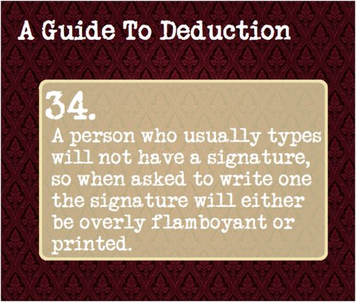 34: A person who usually types will not have a signature, so when asked to write one the signature will either be overly flamboyant or printed.