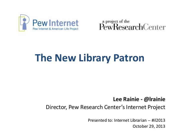 enlightening. Definitely worth a look. 2013-10-29-13-new-library-patron-internet-librarian-pdf by Pew Research Center