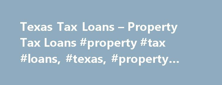 Texas Tax Loans – Property Tax Loans #property #tax #loans, #texas, #property #tax #lending http://massachusetts.nef2.com/texas-tax-loans-property-tax-loans-property-tax-loans-texas-property-tax-lending/  # UNABLE TO MEET YOUR PROPERTY TAX OBLIGATION? At TEXAS TAX LOANS we understand there are REASONS WHY you may be unable to meet your property tax obligation at this time. This may be due to circumstances out of your control or because you fear the large lump sum tax payment will affect your…