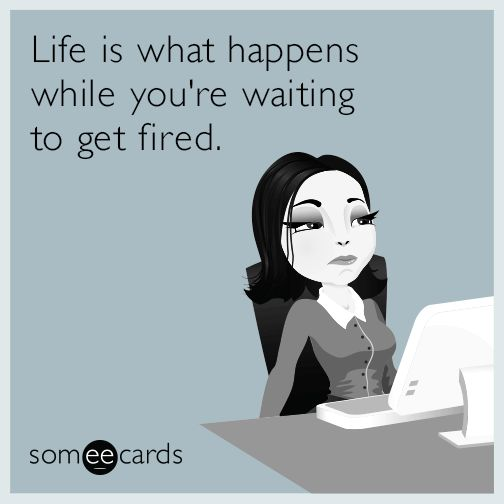 Funny Workplace Ecard | Life Is What Happens While Youu0027re Waiting To Get  Fired