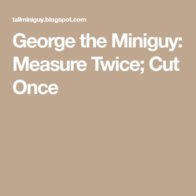 measure twice cut once essay Even carpenters have the saying measure twice, cut once plus if you want someone to replicate what you do, which is a big part of science, you have to make sure that they are supplied with the.