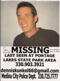 Dennis Vern Kunkel   AKA: Dennis, Den, Vern    Missing 5/18/2010    Sex Male Race White   Age 44  Ht 6'1 Wt 160   Hair Brown Eye Blue   Last seen at Portage Lakes State Park Area.  Medina Police Dept.   Report Number: MD 16-012329   Contact: Scott Thomas - 330-725-7777