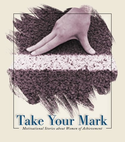 Take Your Mark: Motivational Stories about Women of Achievement « LibraryUserGroup.com – The Library of Library User Group