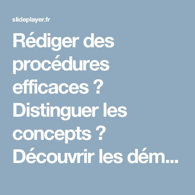 Rédiger des procédures efficaces  Distinguer les concepts  Découvrir les démarches de rédaction d'une procédure  Structurer une procédure  Perfectionner. -  ppt télécharger