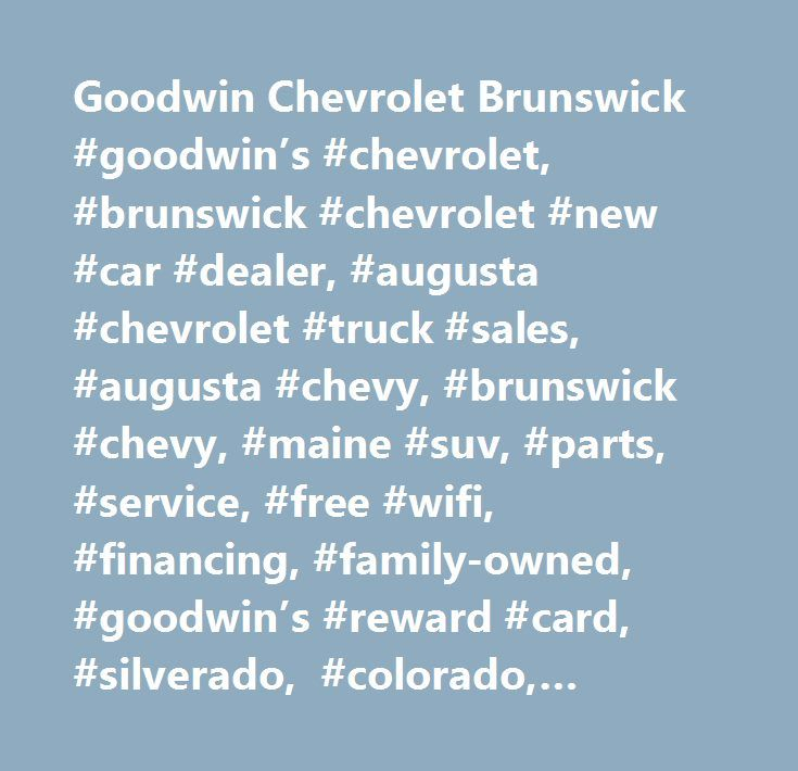 Goodwin Chevrolet Brunswick #goodwin's #chevrolet, #brunswick #chevrolet #new #car #dealer, #augusta #chevrolet #truck #sales, #augusta #chevy, #brunswick #chevy, #maine #suv, #parts, #service, #free #wifi, #financing, #family-owned, #goodwin's #reward #card, #silverado, #colorado, #avalanche, #tahoe, #hhr, #suburban, #trailblazer, #aveo, #corvette, #cobalt, #impala, #malibu(rm)(rm)…