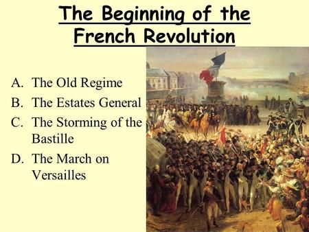 The Beginning of the French Revolution A.The Old Regime B.The Estates General C.The Storming of the Bastille D.The March on Versailles.