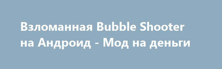 Взломанная Bubble Shooter на Андроид - Мод на деньги http://touch-android.ru/2272-vzlomannaya-bubble-shooter-na-android-mod-na-dengi.html