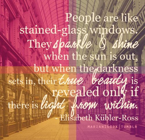 Elisabeth Kubler-RossStainedglass, Inspiration, Trav'Lin Lights, Motivation Quotes, Stained Glasses Windows, People, The Dark, Senior Quotes, True Beautiful
