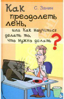 Сергей Занин - Как преодолеть лень, или Как научиться делать то, что нужно делать? обложка книги