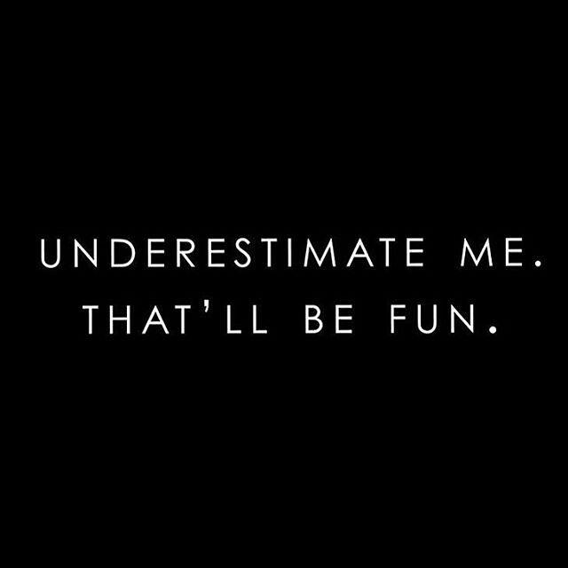 Underestimate me..