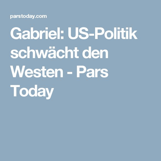 Gabriel: US-Politik schwächt den Westen - Pars Today