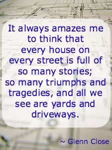 It always amazes me to think that every house on every street is full of so many stories...Glenn Close #quote