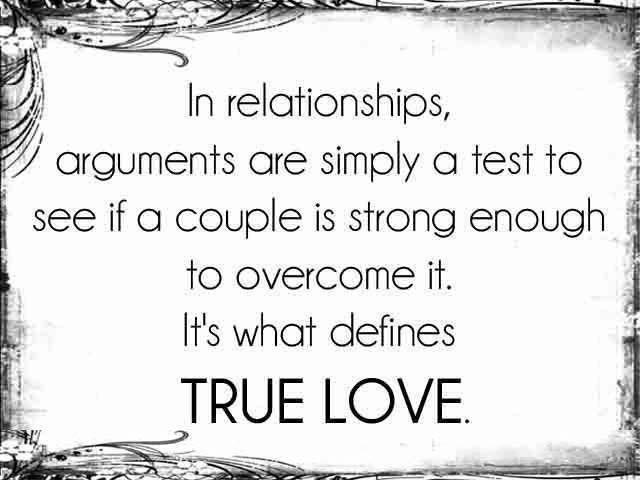 In relationships, arguments are simply a test to see if a couple is strong enough to overcome it. It's what defines true love. thedailyquotes.com