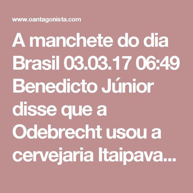 """A manchete do dia    Brasil 03.03.17 06:49  Benedicto Júnior disse que a Odebrecht usou a cervejaria Itaipava para fazer repasses clandestinos.    Essa é a manchete do dia.    Segundo a Folha de S. Paulo, """"o esquema era uma espécie de caixa dois travestido de caixa um, usado para mascarar a doação da empreiteira, que já teria ultrapassado seu limite""""."""