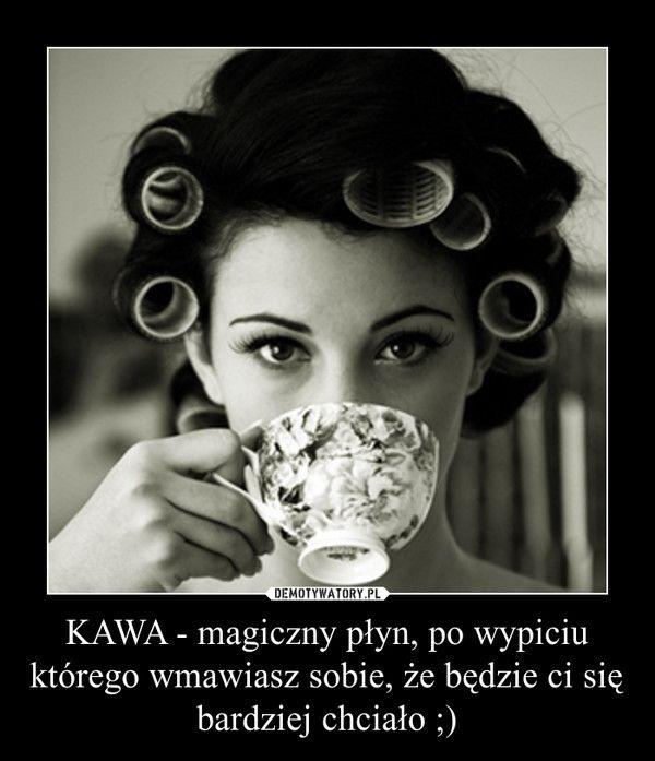 KAWA - magiczny płyn, po wypiciu którego wmawiasz sobie, że będzie ci się…