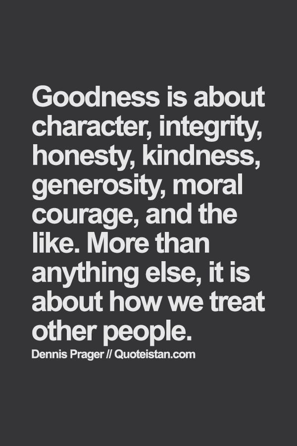 Goodness+is+about+character,+integrity,+honesty,+kindness,+generosity,+moral+courage,+and+the+like.+More+than+anything+else,+it+is+about+how+we+treat+other+ ...