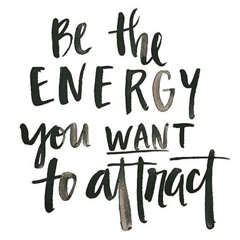 Be The Energy You Want To Attract                                                                                                                                                                                 More