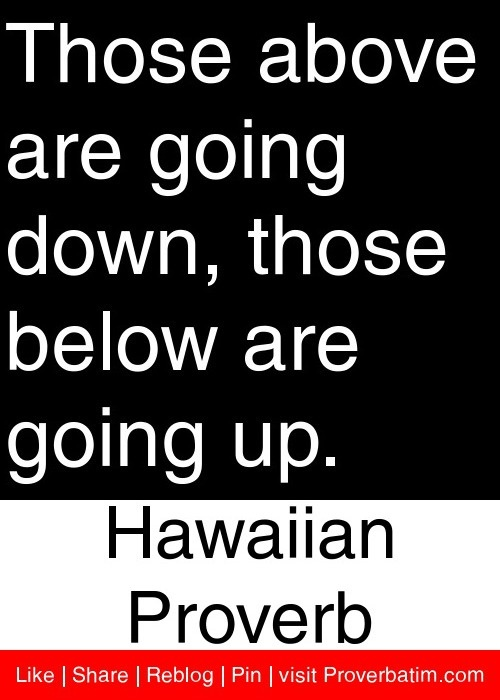 Those above are going down, those below are going up. - Hawaiian Proverb #proverbs #quotes