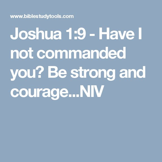 Joshua 1:9 - Have I not commanded you? Be strong and courage...NIV