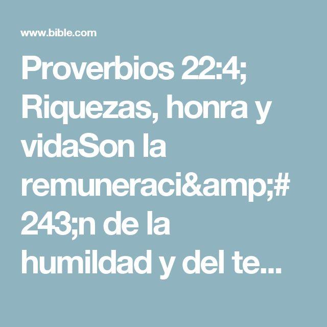 Proverbios 22:4; Riquezas, honra y vidaSon la remuneración de la humildad y del temor de Jehová.