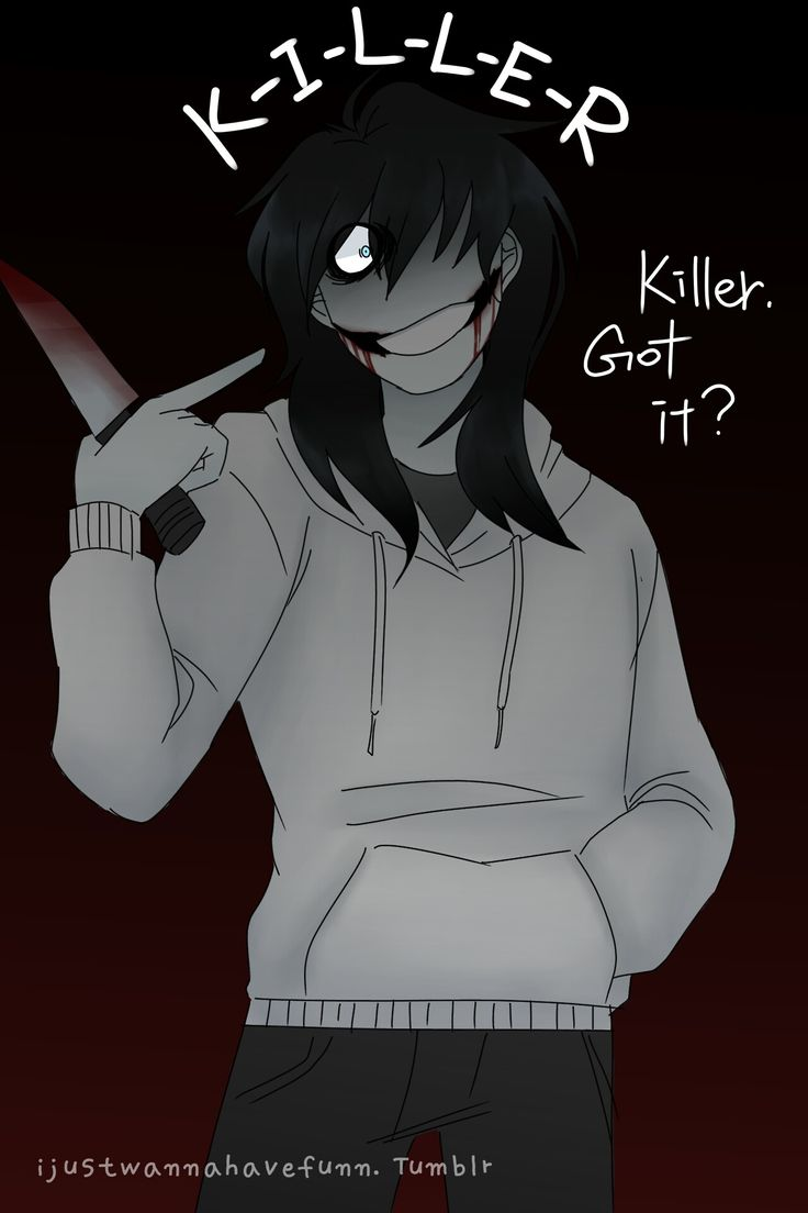 Creepypasta-Jeff the killer...K-I-L-L-E-R....to the fangirls out there he will kill y'all NOT love ya'll.