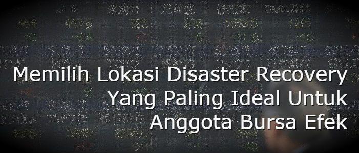 Situs pemulihan bencana bagi para anggota bursa adalah hal terpenting, oleh karena itu BEI (IDX) tidak bisa sembarang pilih lokasi disaster recovery center.