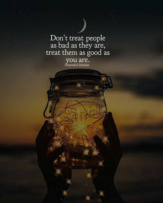 Don't treat people as bad as they are..