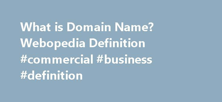 What is Domain Name? Webopedia Definition #commercial #business #definition http://commercial.remmont.com/what-is-domain-name-webopedia-definition-commercial-business-definition/  #explain what is meant by commercial sites # domain name Related Terms Domain names are used to identify one or more IP addresses . For example, the domain name microsoft.com represents about a dozen IP addresses. Domain names are used in URLs to identify particular Web pages. For example, in the URL…