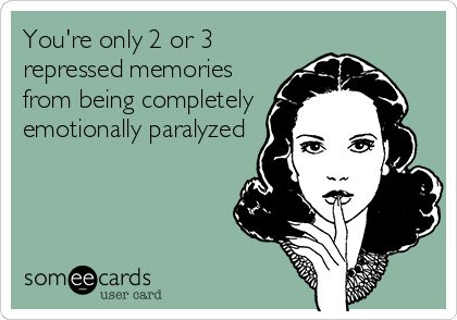 You're only 2 or 3 repressed memories from being completely emotionally paralyzed.