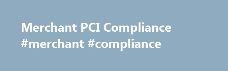 Merchant PCI Compliance #merchant #compliance http://property.nef2.com/merchant-pci-compliance-merchant-compliance/  # Merchant PCI Compliance Why Is PCI Compliance Necessary? Many merchants ask why do they have to worry about PCI Compliance. Many don't realize that having a merchant account means that they are responsible month after month for thousands and some times millions of dollars per month of cash, plus the protection of the merchants card account information. Obviously having a…