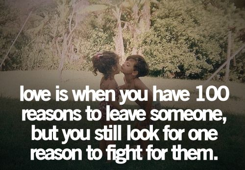 Love is when you have 100 reasons to leave someone, but you still look for one reason to fight for them!