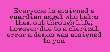 Everyone is assigned a guardian angel who jelps them out through life, however due to a clerical error a demon was assigned to you.