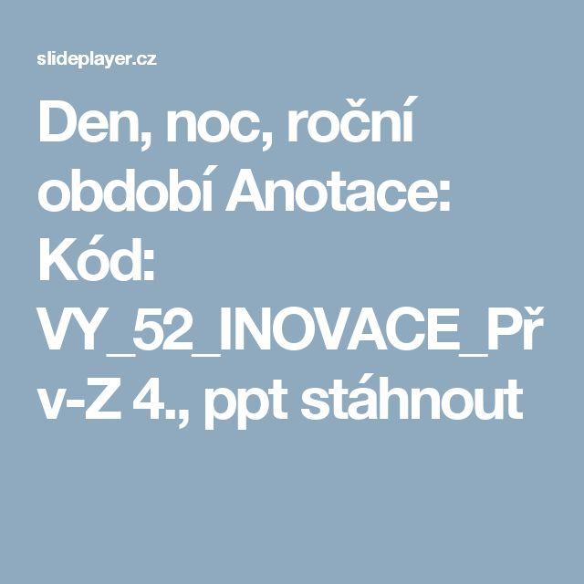 Den, noc, roční období Anotace: Kód: VY_52_INOVACE_Přv-Z 4., ppt stáhnout