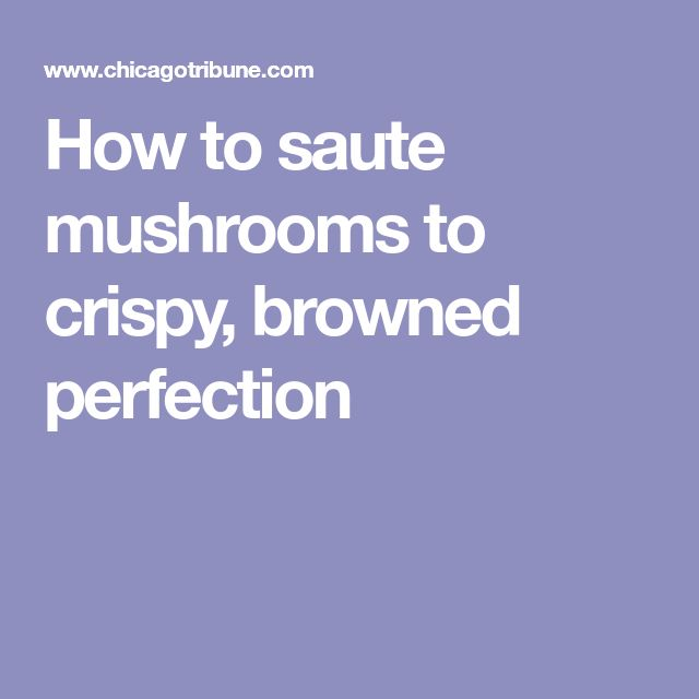 How to saute mushrooms to crispy, browned perfection