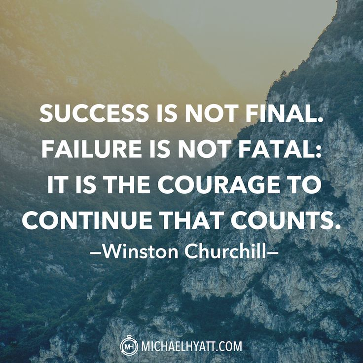 """Success is not final. Failure is not fatal: It is the courage to continue that counts."" -Winston Churchill"