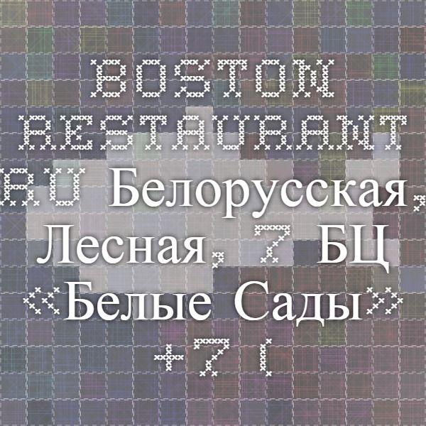 boston-restaurant.ru Белорусская, Лесная, 7   БЦ «Белые Сады»     +7 (495) 228 - 4600