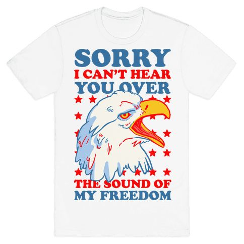 """Sorry I Can't Hear You Over The Sound Of My Freedom - This funny fourth of july shirt is perfect for true patriots who love the USA, the american flag, freedom and bald eagles because """"sorry I can't hear you over the sound of my freedom."""" This usa shirt is great for fans of merica memes, merica jokes, usa jokes and patriotic shirts."""