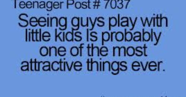 """teenage post """"Seeing guys play with little kids is probably one of the most attractive things ever."""" So, true... 