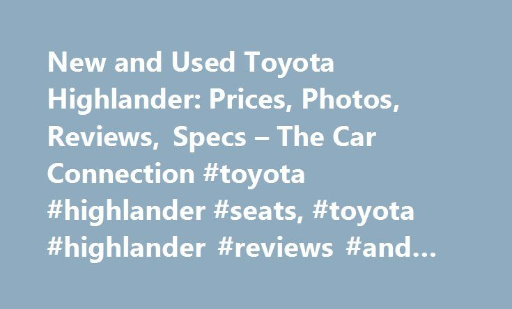 New and Used Toyota Highlander: Prices, Photos, Reviews, Specs – The Car Connection #toyota #highlander #seats, #toyota #highlander #reviews #and #ratings http://houston.nef2.com/new-and-used-toyota-highlander-prices-photos-reviews-specs-the-car-connection-toyota-highlander-seats-toyota-highlander-reviews-and-ratings/  # Toyota Highlander The Toyota Highlander is a big SUV with seating for up to eight passengers. With nearly as much interior space as the Sienna, the Highlander offers…