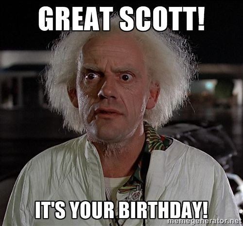 Great scott! It's your birthday! - Doc Brown Back to the Future ...