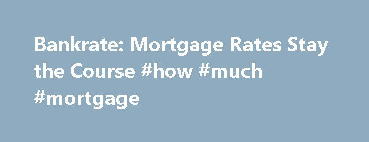 Bankrate: Mortgage Rates Stay the Course #how #much #mortgage http://mortgage.remmont.com/bankrate-mortgage-rates-stay-the-course-how-much-mortgage/  #bankrate mortgage rate # NEW YORK, Sept. 8, 2016 /PRNewswire/ — Mortgage rates were only slightly changed over the past week, with the benchmark 30-year fixed mortgage rate inching lower to 3.56 percent, according to Bankrate.com's weekly national survey. The 30-year fixed mortgage has an average of 0.21 discount and origination points. The…