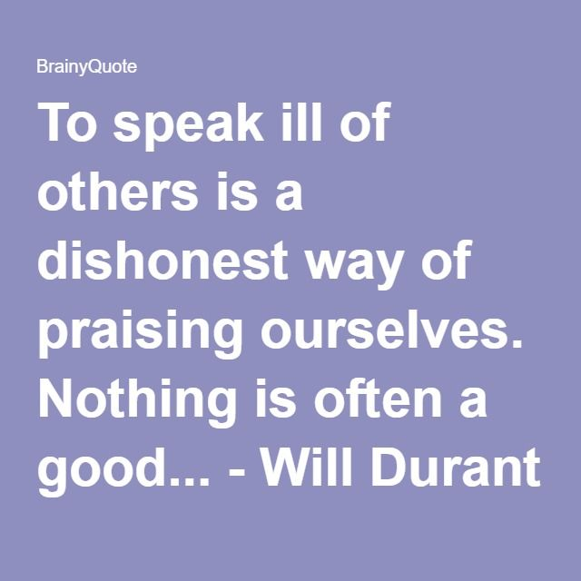 To speak ill of others is a dishonest way of praising ourselves. Nothing is often a good... - Will Durant at BrainyQuote